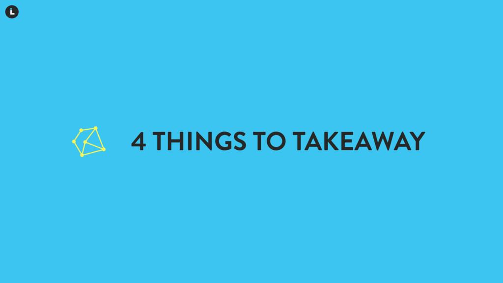4 THINGS TO TAKEAWAY