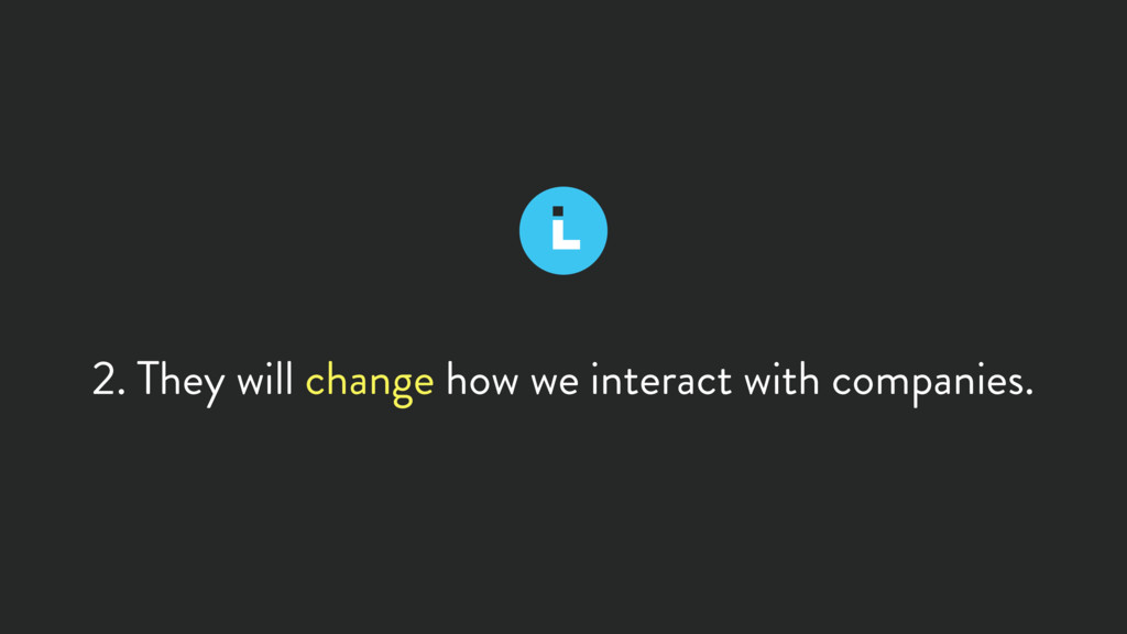 2. They will change how we interact with compan...