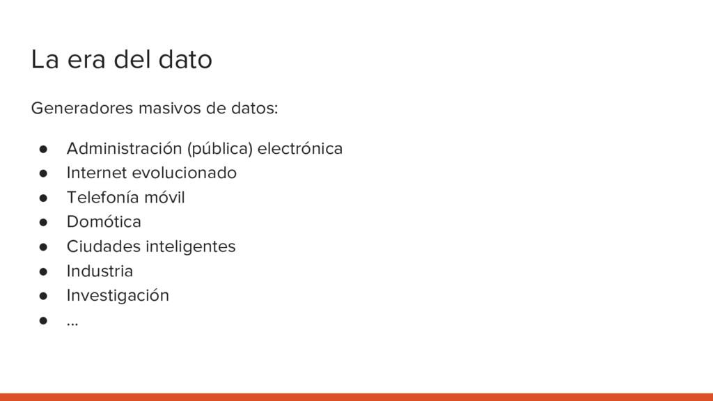 La era del dato Generadores masivos de datos: ●...
