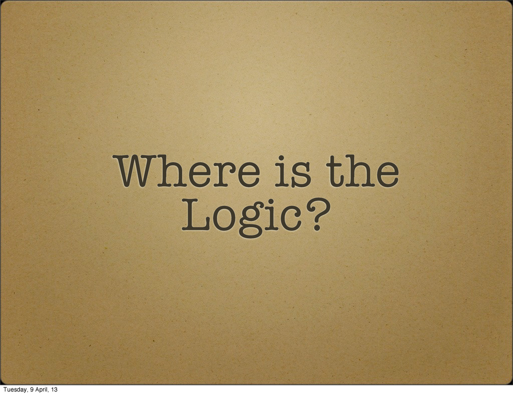 Where is the Logic? Tuesday, 9 April, 13