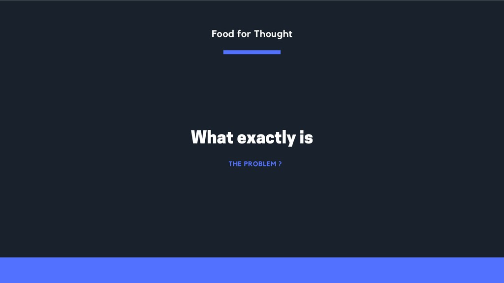 THE PROBLEM ? What exactly is Food for Thought