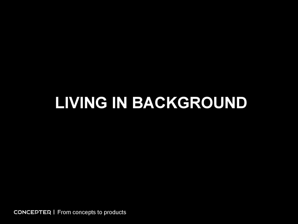 LIVING IN BACKGROUND From concepts to products
