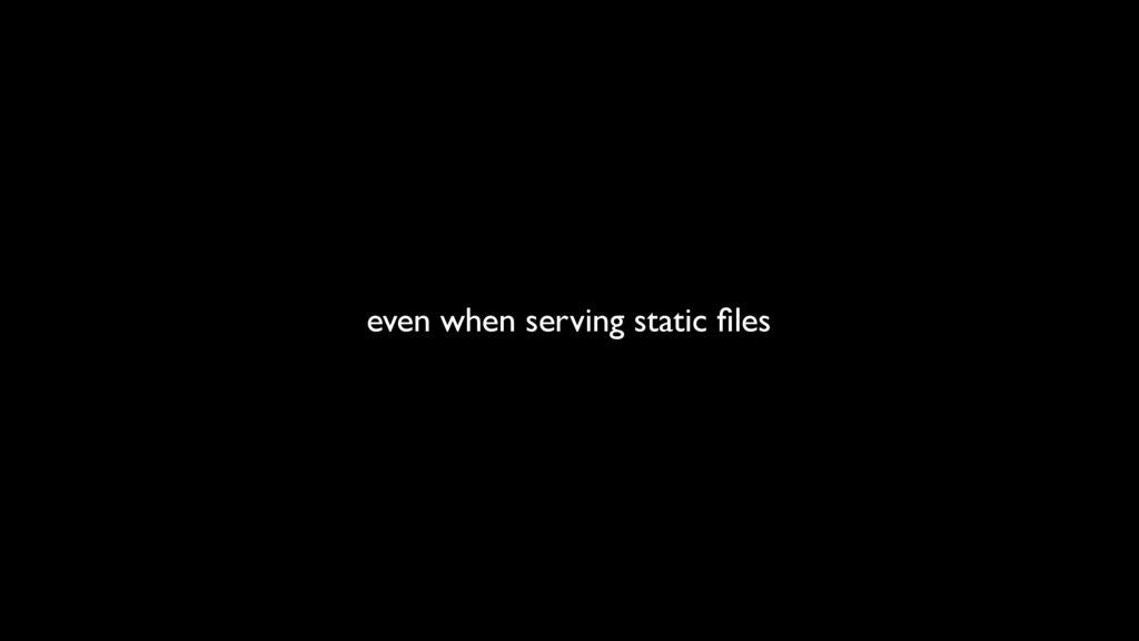even when serving static files