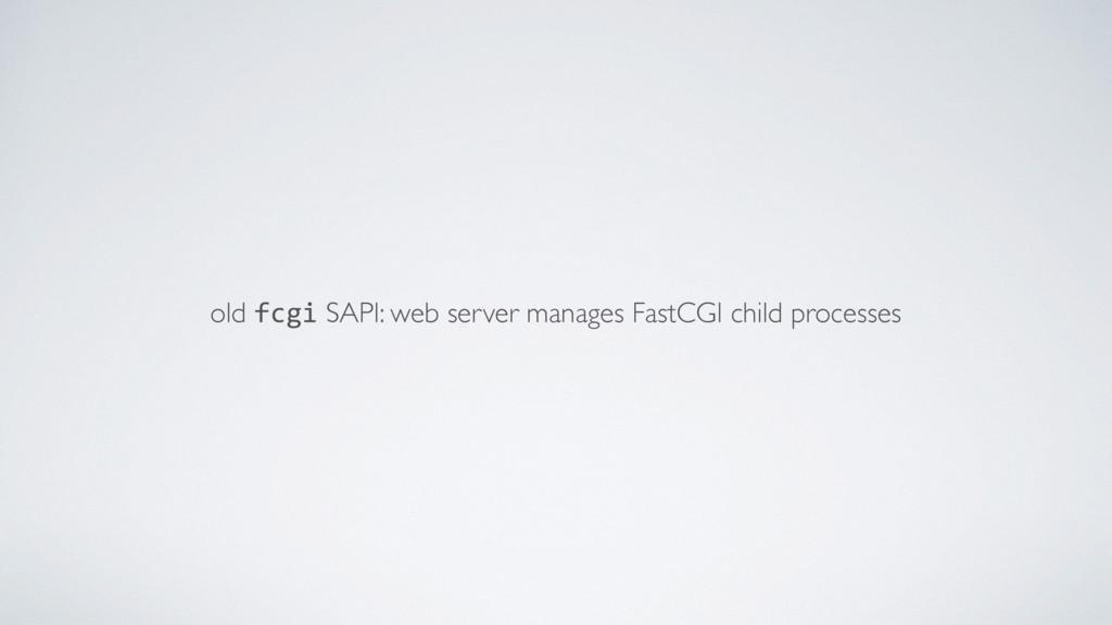 old fcgi SAPI: web server manages FastCGI child...