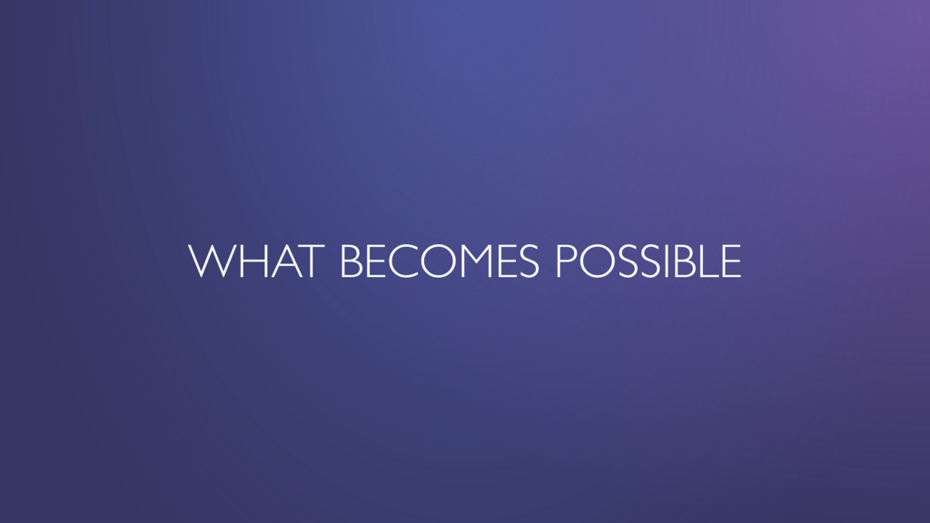 WHAT BECOMES POSSIBLE