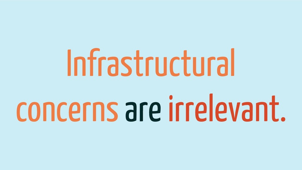Infrastructural concerns are irrelevant.