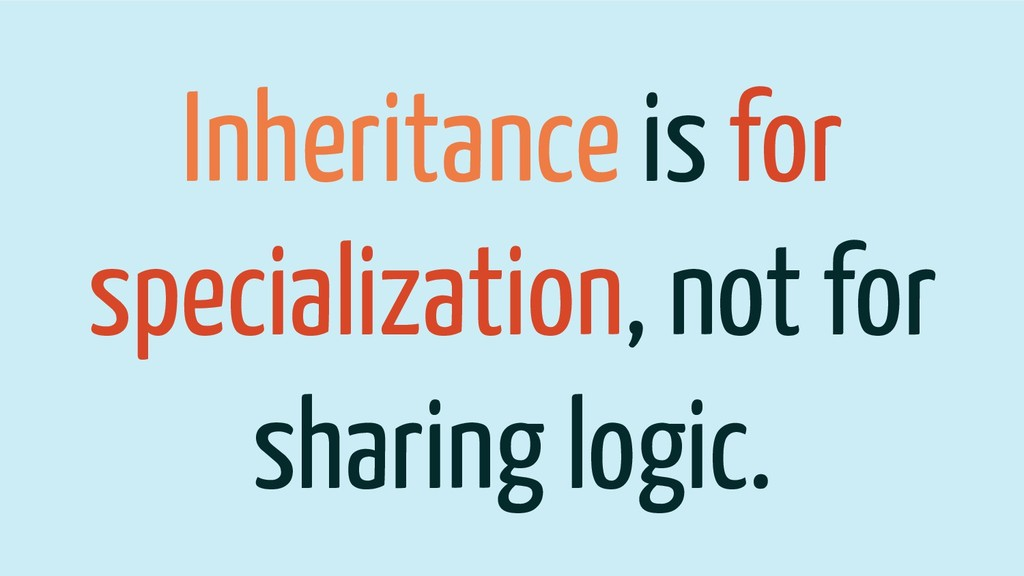 Inheritance is for specialization, not for shar...