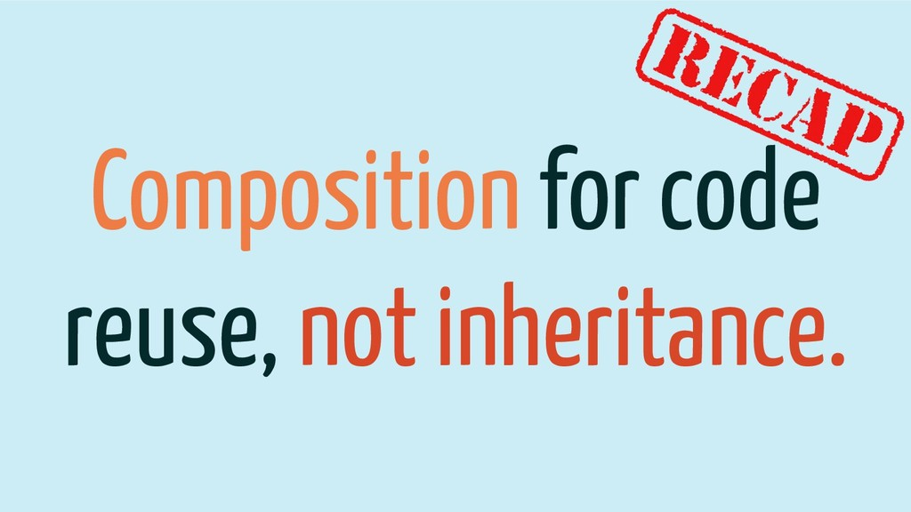 Composition for code reuse, not inheritance.