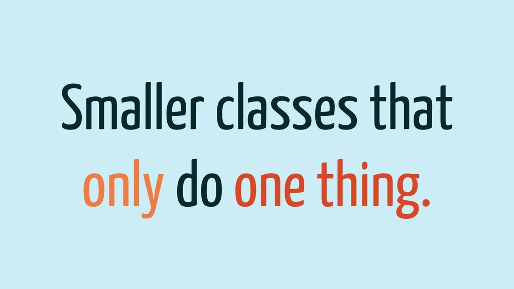 Smaller classes that only do one thing.