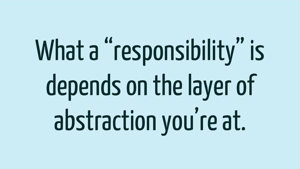 """What a """"responsibility"""" is depends on the layer..."""