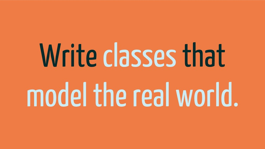 Write classes that model the real world.