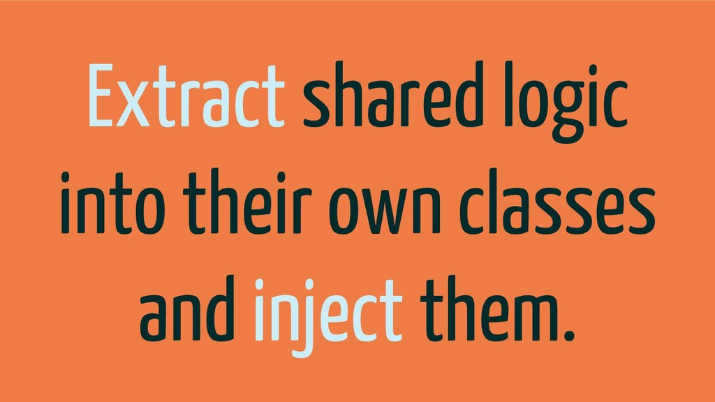 Extract shared logic into their own classes and...