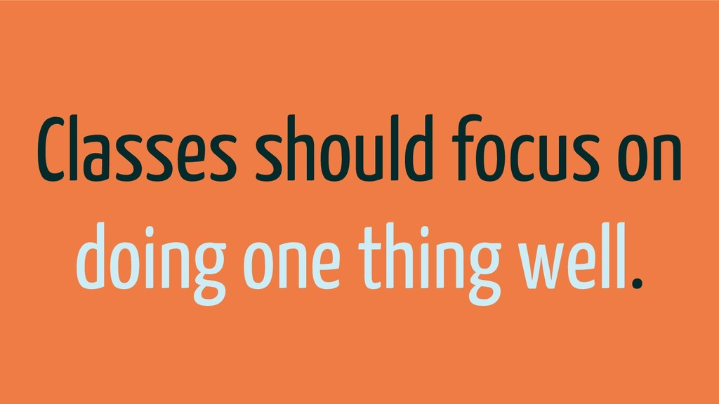 Classes should focus on doing one thing well.