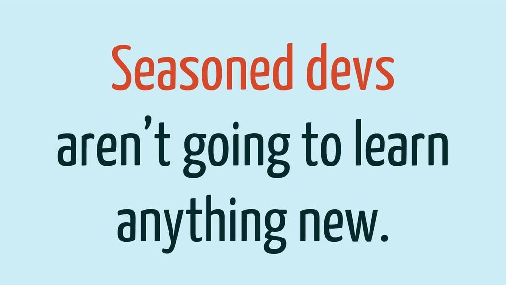 Seasoned devs aren't going to learn anything ne...