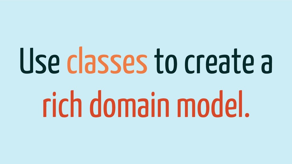 Use classes to create a rich domain model.