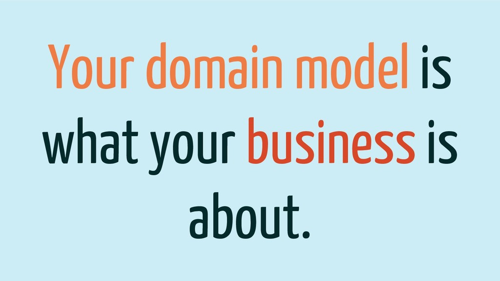 Your domain model is what your business is abou...