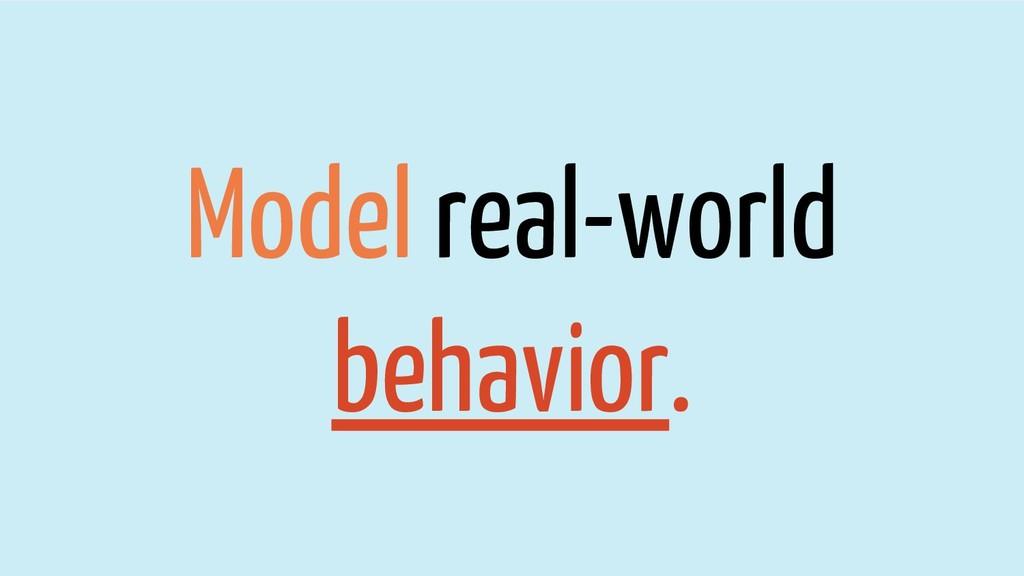 Model real-world behavior.