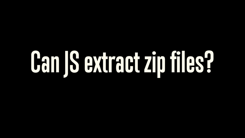 Can JS extract zip files? 15