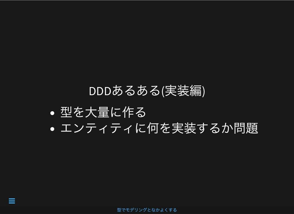 DDD あるある( 実装編) 型を⼤量に作る エンティティに何を実装するか問題 型でモデリング...