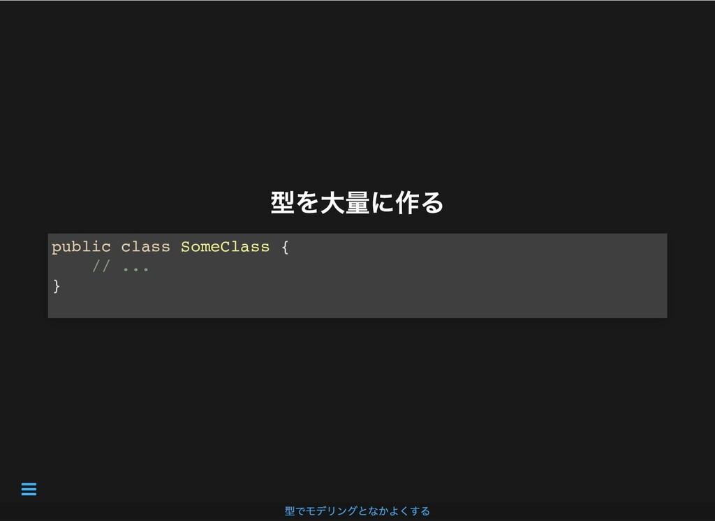型を⼤量に作る 型を⼤量に作る public class SomeClass { // ......