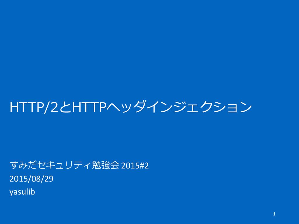 HTTP/2とHTTPヘッダインジェクション すみだセキュリティ勉強会 2015#2 2015...