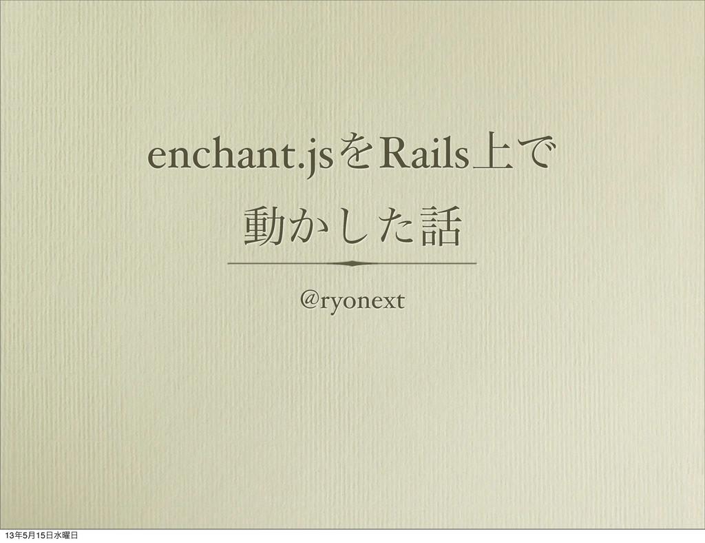 enchant.jsΛRails্Ͱ ಈ͔ͨ͠ @ryonext 135݄15ਫ༵