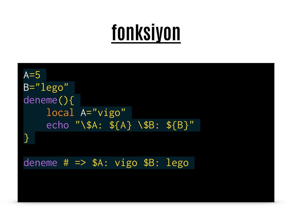 """fonksiyon A=5 B=""""lego"""" deneme(){ local A=""""vigo""""..."""