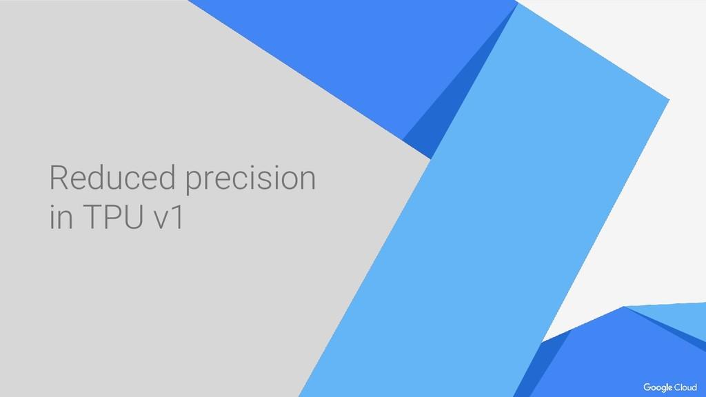 Reduced precision in TPU v1
