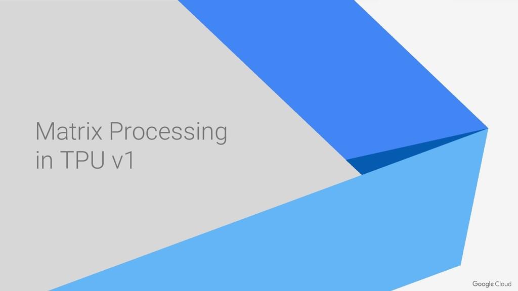 Matrix Processing in TPU v1