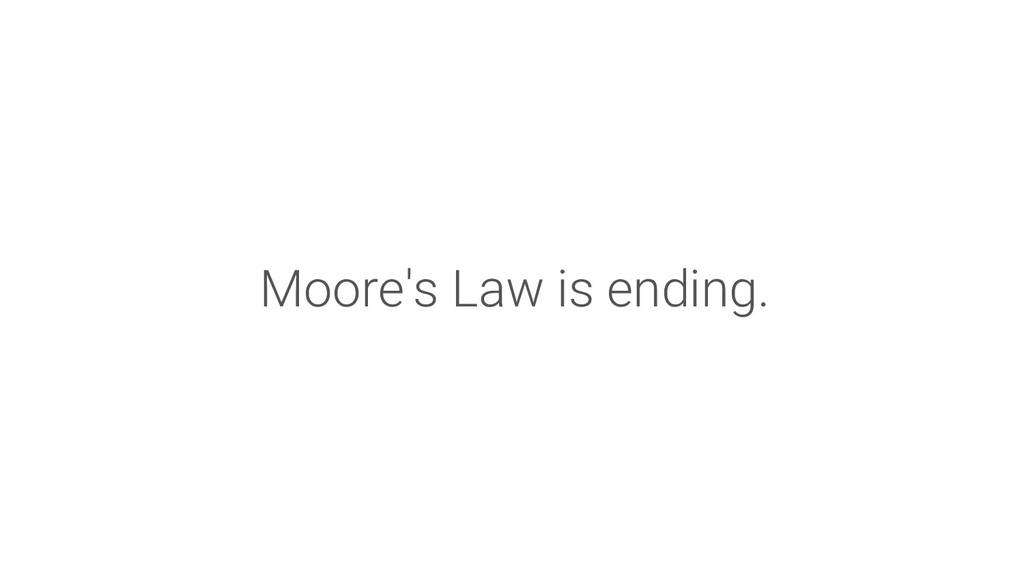 Moore's Law is ending.