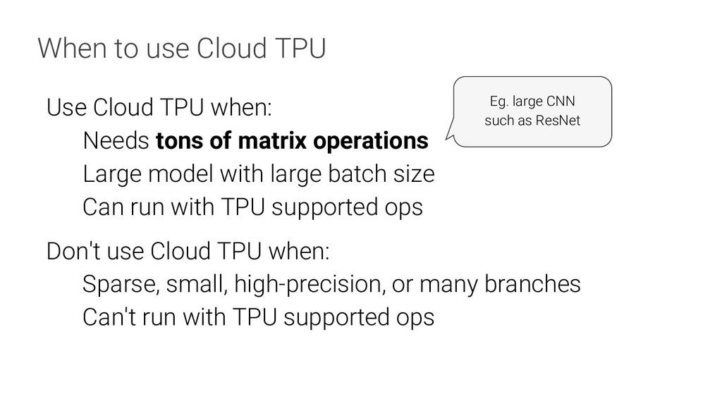 When to use Cloud TPU Use Cloud TPU when: Needs...