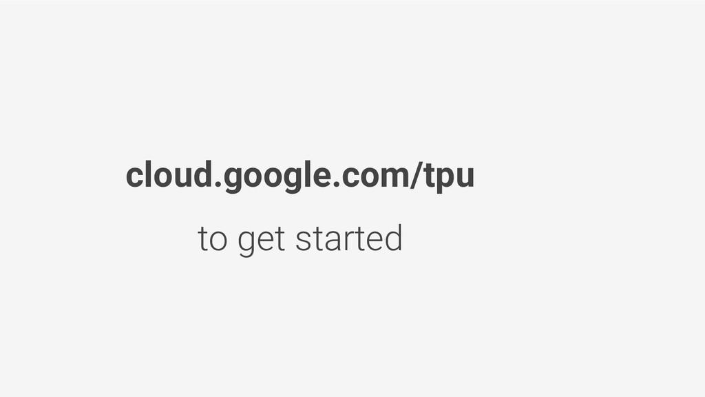 cloud.google.com/tpu to get started