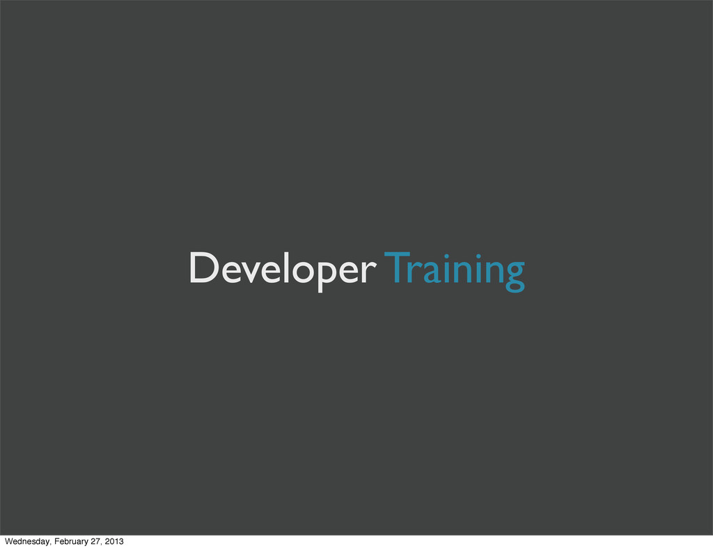 Developer Training Wednesday, February 27, 2013