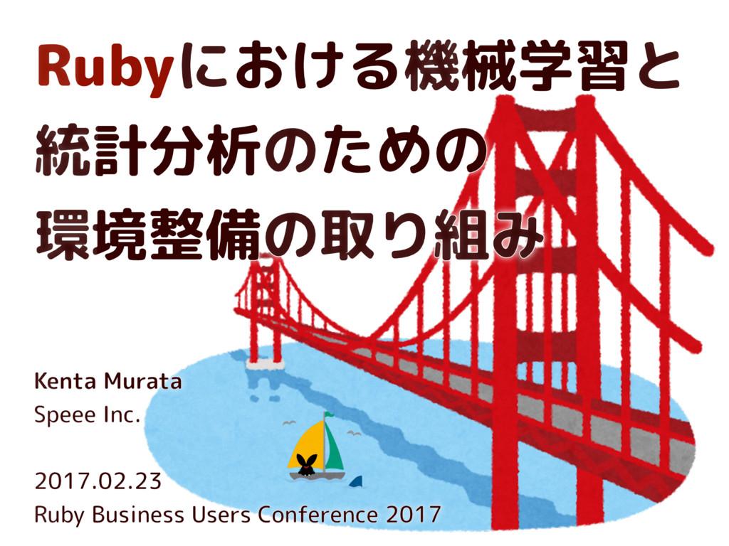 Rubyにおける機械学習と 統計分析のための 環境整備の取り組み Kenta Murata ...