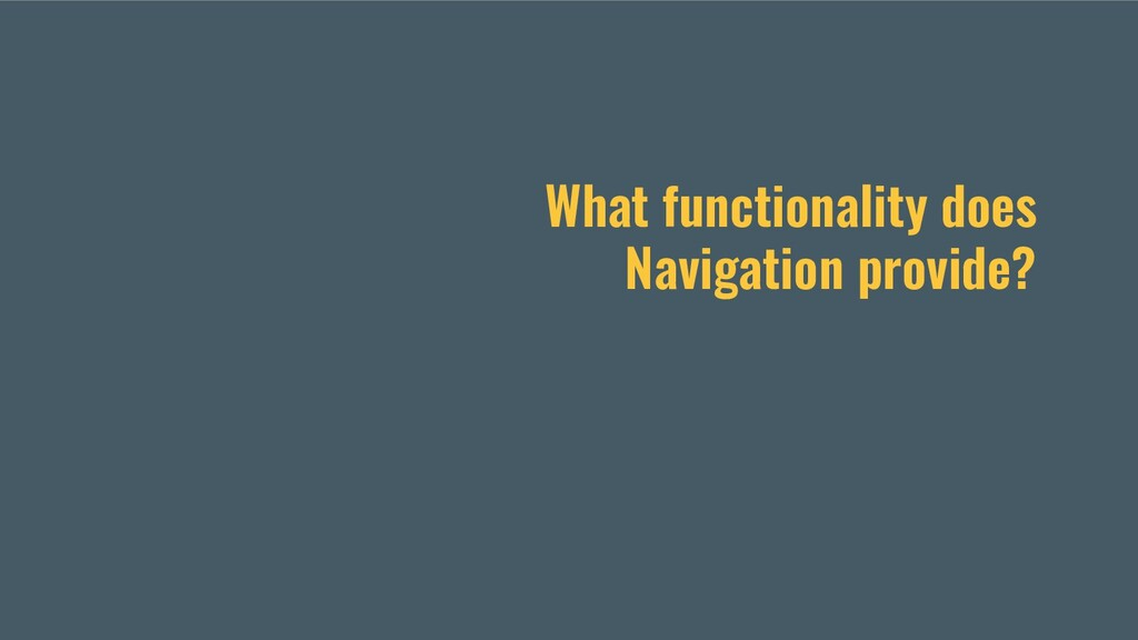 What functionality does Navigation provide?