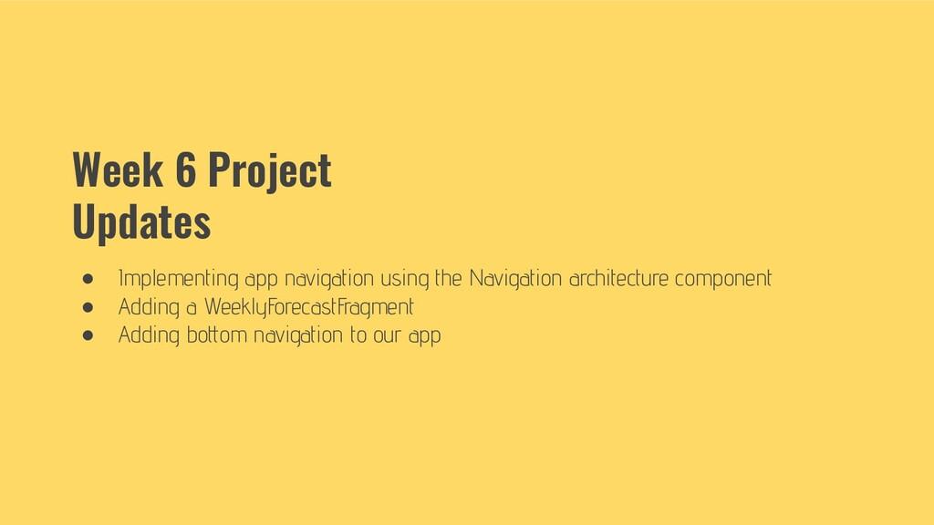 Week 6 Project Updates ● Implementing app navig...