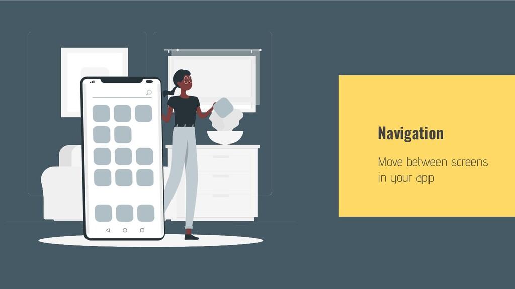 Navigation Move between screens in your app