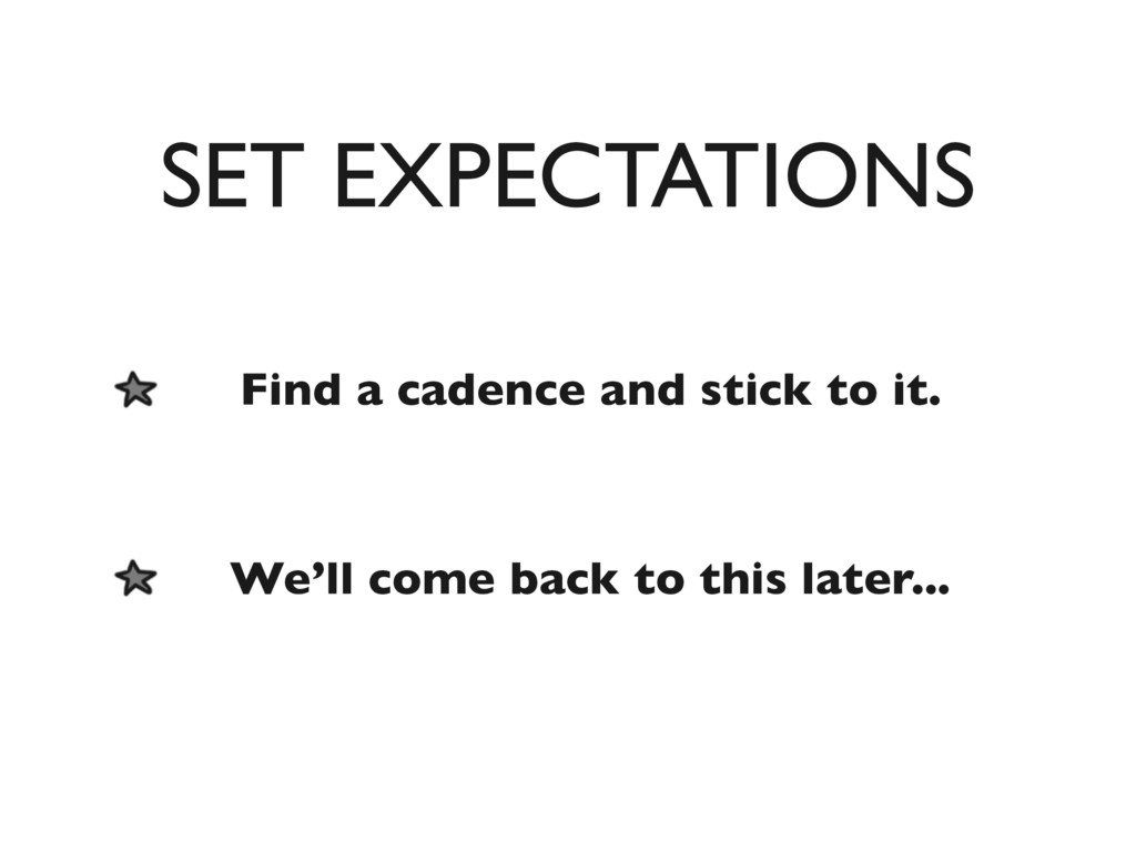 SET EXPECTATIONS Find a cadence and stick to it...