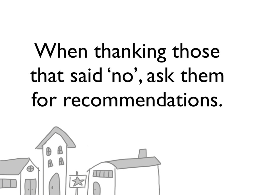 When thanking those that said 'no', ask them fo...