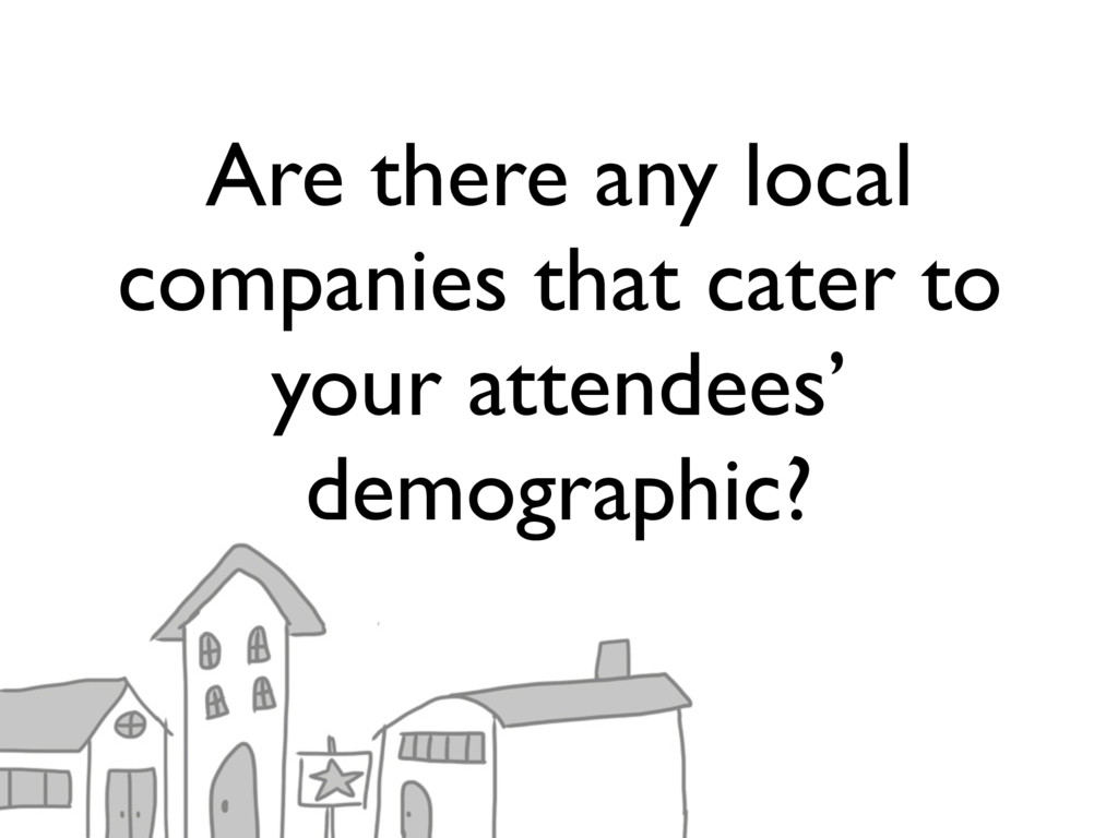 Are there any local companies that cater to you...