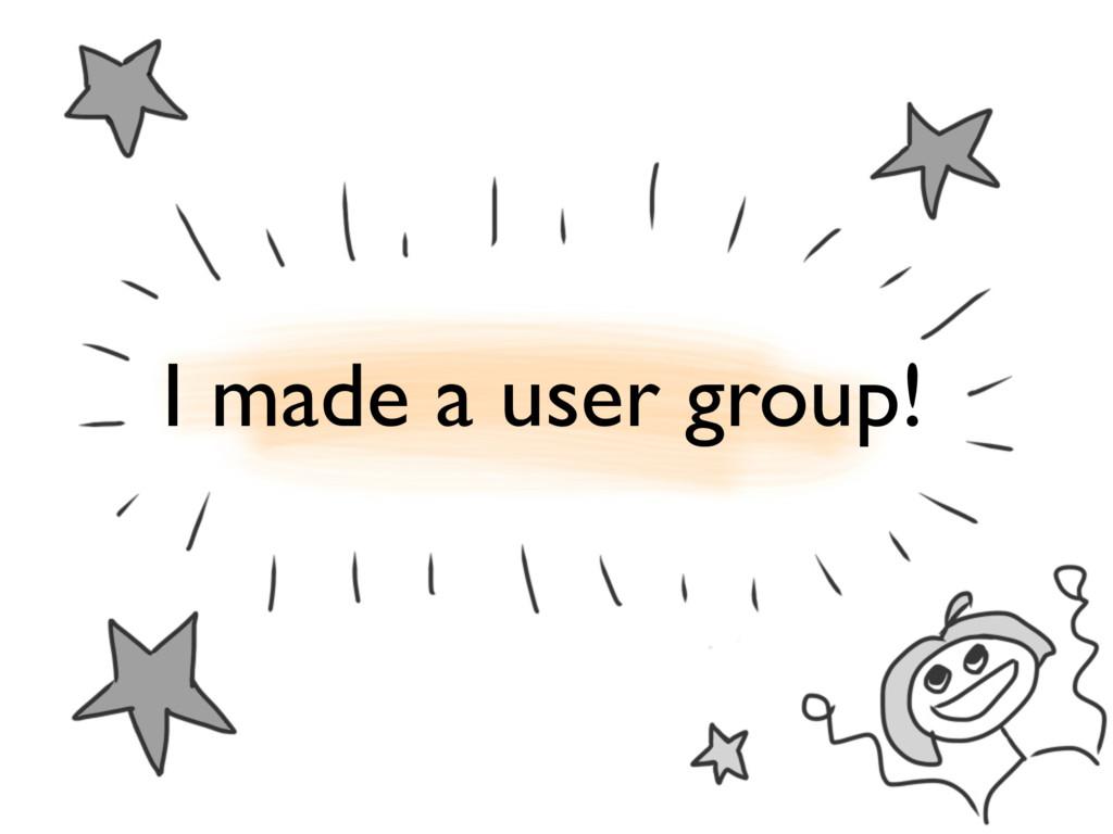 I made a user group!