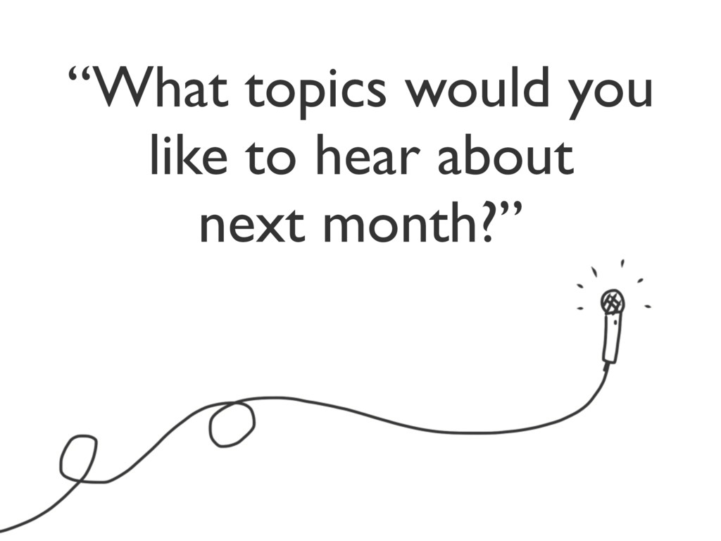 """""""What topics would you like to hear about next ..."""