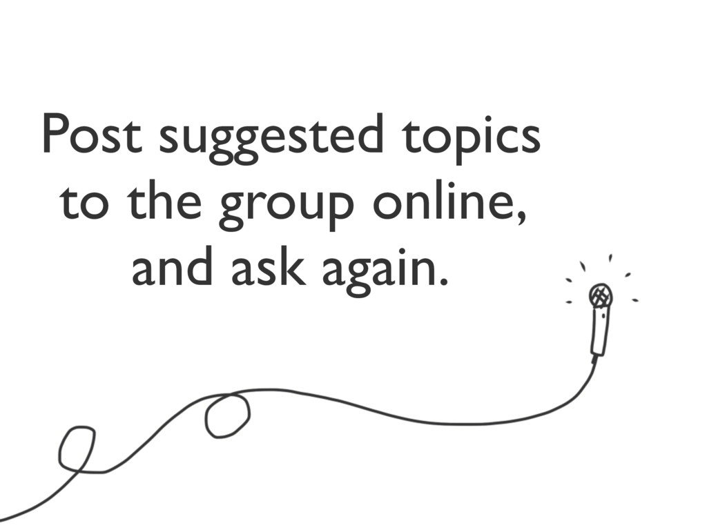 Post suggested topics to the group online, and ...