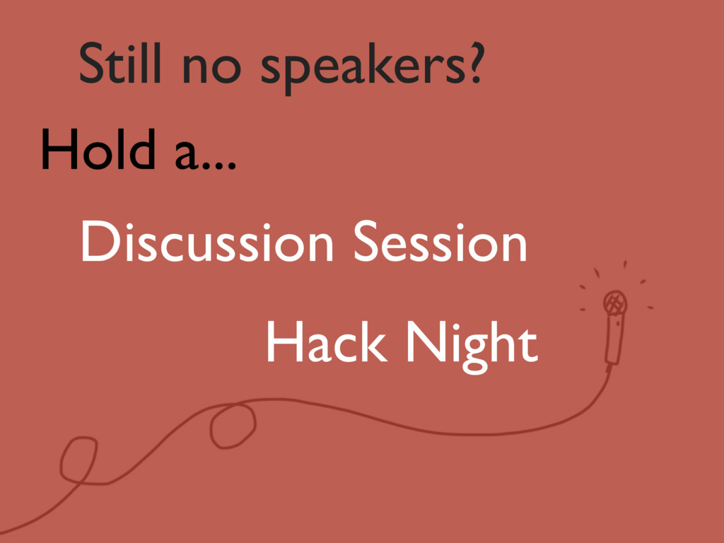 Still no speakers? Hold a... Discussion Session...