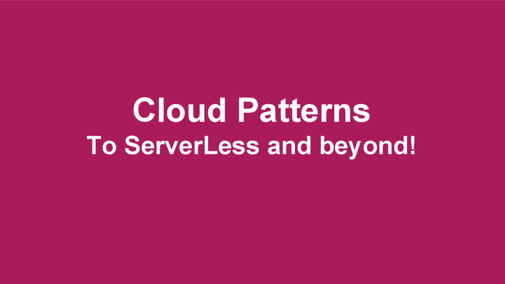 Cloud Patterns To ServerLess and beyond!
