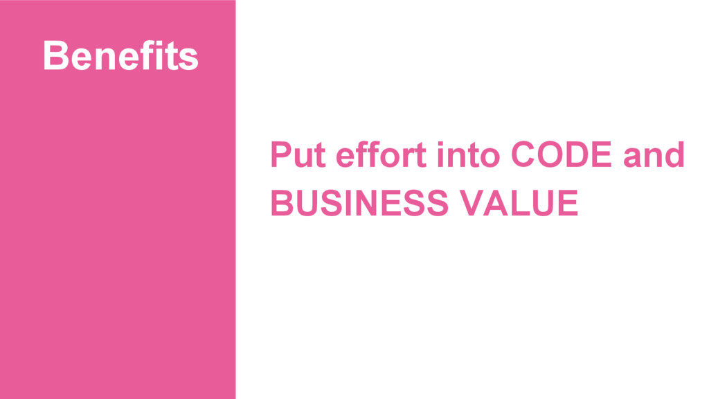 Benefits Put effort into CODE and BUSINESS VALUE