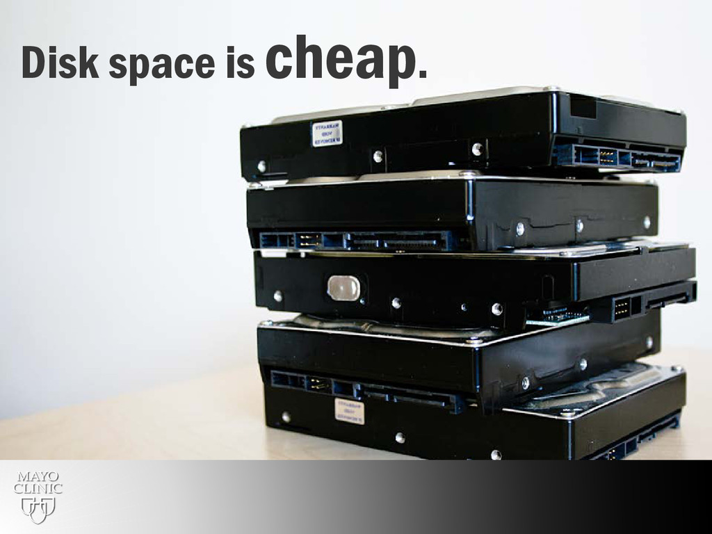 10 Disk space is cheap.