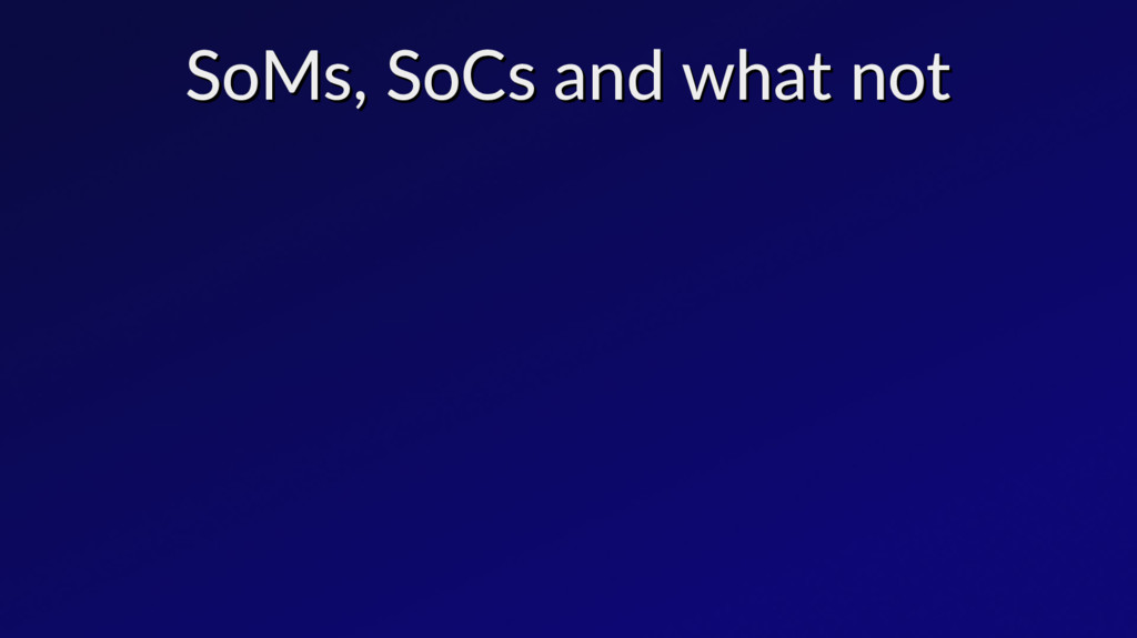 SoMs, SoCs and what not SoMs, SoCs and what not