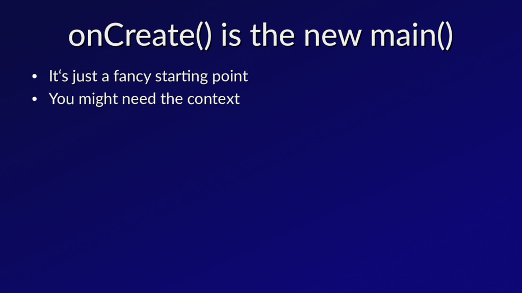onCreate() is the new main() onCreate() is the ...