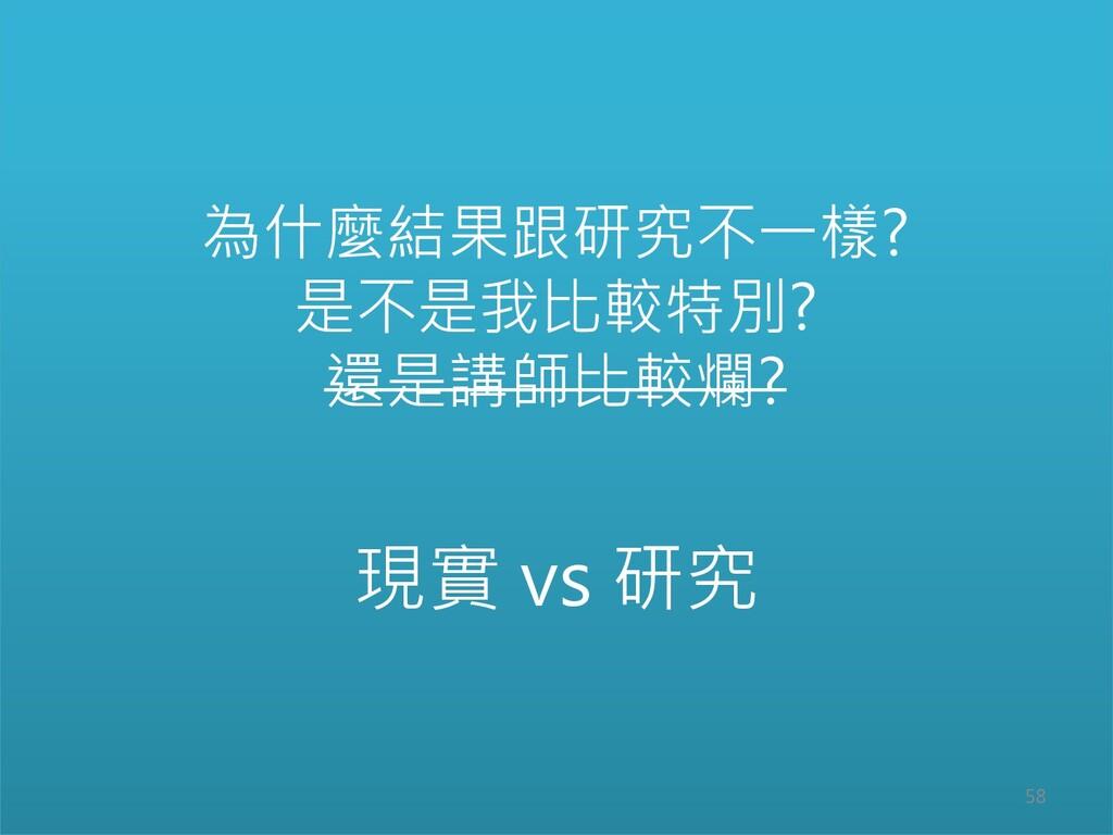 現實 vs 研究 為什麼結果跟研究不一樣? 是不是我比較特別? 還是講師比較爛? 58